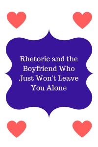 rhetoric-and-the-boyfriend-who-just-wont-leave-you-alone1